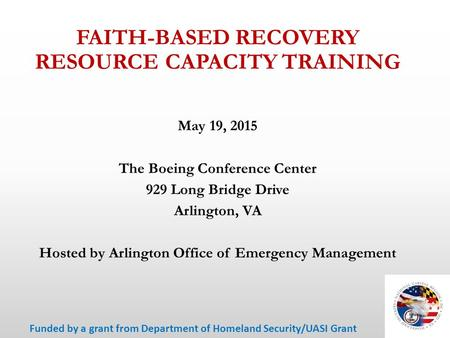 FAITH-BASED RECOVERY RESOURCE CAPACITY TRAINING May 19, 2015 The Boeing Conference Center 929 Long Bridge Drive Arlington, VA Hosted by Arlington Office.