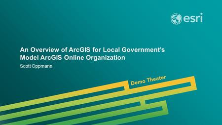 Esri UC 2014 | Demo Theater | An Overview of ArcGIS for Local Government's Model ArcGIS Online Organization Scott Oppmann.