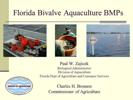 Florida Bivalve Aquaculture BMPs Paul W. Zajicek Biological Administrator Division of Aquaculture Florida Dept of Agriculture and Consumer Services Charles.