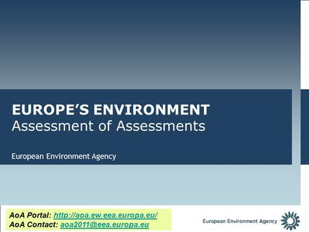 European Environment Agency EUROPE'S ENVIRONMENT Assessment of Assessments AoA Portal:  AoA Contact:
