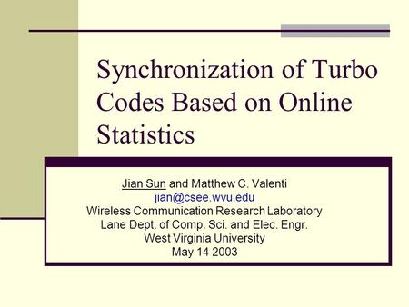 Synchronization of Turbo Codes Based on Online Statistics Jian Sun and Matthew C. Valenti Wireless Communication Research Laboratory.