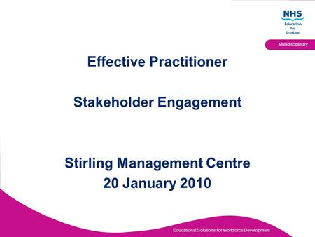 Educational Solutions for Workforce Development Multidisciplinary Effective Practitioner Stakeholder Engagement Stirling Management Centre 20 January 2010.