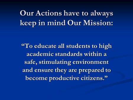 "Our Actions have to always keep in mind Our Mission: ""To educate all students to high academic standards within a safe, stimulating environment and ensure."