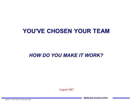 YOU'VE CHOSEN YOUR TEAM August 1997 HOW DO YOU MAKE IT WORK? BERLING ASSOCIATES C 1997 R. Michael O'Bannon and Berling Associates.