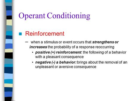Operant Conditioning Reinforcement – when a stimulus or event occurs that strengthens or increases the probability of a response reoccurring positive (+)