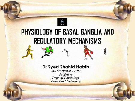 PHYSIOLOGY OF BASAL GANGLIA AND REGULATORY MECHANISMS Dr Syed Shahid Habib MBBS DSDM FCPS Professor Dept. of Physiology King Saud University.