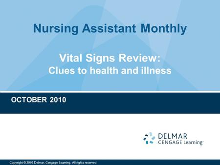 Nursing Assistant Monthly Copyright © 2010 Delmar, Cengage Learning. All rights reserved. Vital Signs Review: Clues to health and illness OCTOBER 2010.