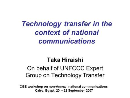 Technology transfer in the context of national communications Taka Hiraishi On behalf of UNFCCC Expert Group on Technology Transfer CGE workshop on non-Annex.