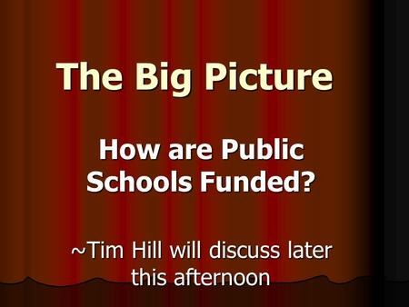 The Big Picture How are Public Schools Funded? ~Tim Hill will discuss later this afternoon.