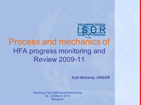 Process and mechanics of HFA progress monitoring and Review 2009-11 Sujit Mohanty, UNISDR Meeting of the ISDR Asia Partnership 24 – 26 March 2010 Bangkok.