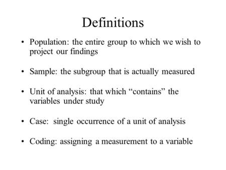 Definitions Population: the entire group to which we wish to project our findings Sample: the subgroup that is actually measured Unit of analysis: that.