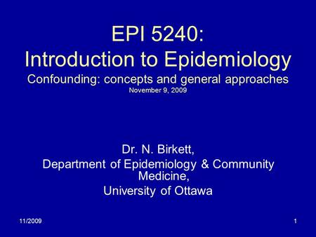 11/20091 EPI 5240: Introduction to Epidemiology Confounding: concepts and general approaches November 9, 2009 Dr. N. Birkett, Department of Epidemiology.