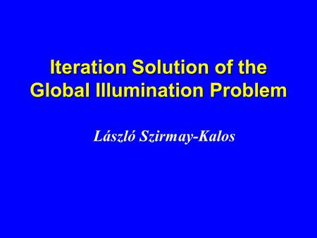 Iteration Solution of the Global Illumination Problem László Szirmay-Kalos.