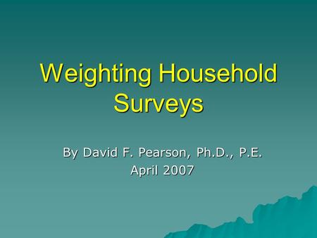 Weighting Household Surveys By David F. Pearson, Ph.D., P.E. April 2007.
