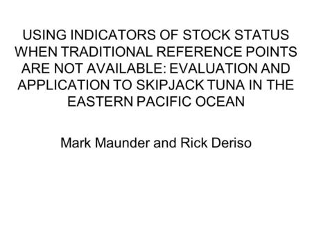 USING INDICATORS OF STOCK STATUS WHEN TRADITIONAL REFERENCE POINTS ARE NOT AVAILABLE: EVALUATION AND APPLICATION TO SKIPJACK TUNA IN THE EASTERN PACIFIC.