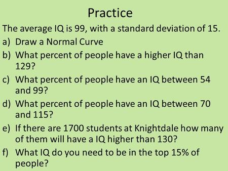 Practice The average IQ is 99, with a standard deviation of 15. a)Draw a Normal Curve b)What percent of people have a higher IQ than 129? c)What percent.