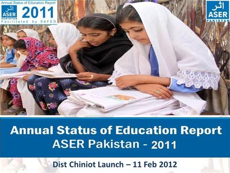 Dist Chiniot Launch – 11 Feb 2012. ASER PAKISTAN 2011  ASER- Annual Status of Education report is a survey of the quality of education.  ASER seeks.