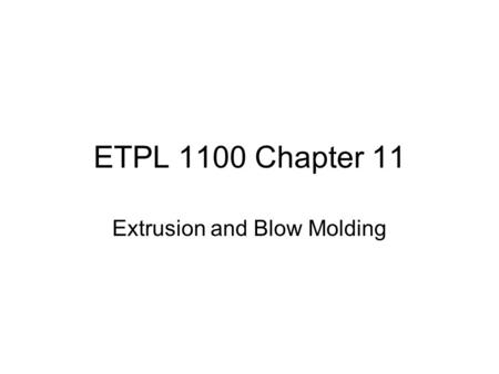 "ETPL 1100 Chapter 11 Extrusion and Blow Molding. Introduction a.Extrusion derived from Latin Word ""extrudere"" i.Ex – out ii.Trudere – to push b.Central."