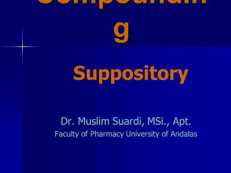 Compoundin g Dr. Muslim Suardi, MSi., Apt. Faculty of Pharmacy University of Andalas Suppository.