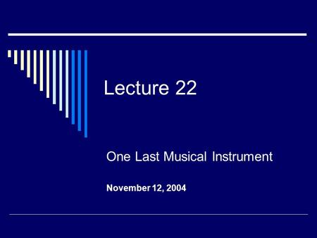 Lecture 22 One Last Musical Instrument November 12, 2004.
