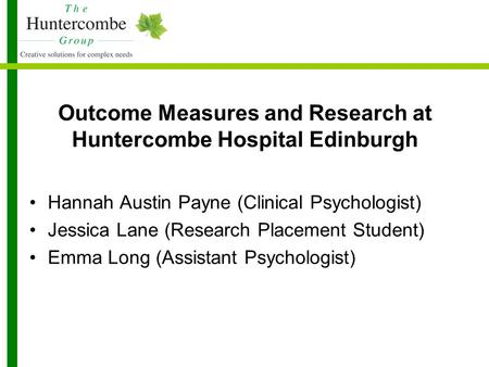 Outcome Measures and Research at Huntercombe Hospital Edinburgh Hannah Austin Payne (Clinical Psychologist) Jessica Lane (Research Placement Student) Emma.