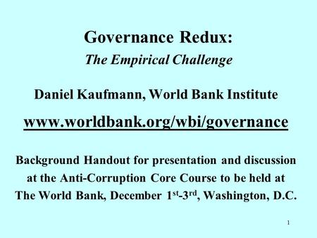 1 Governance Redux: The Empirical Challenge Daniel Kaufmann, World Bank Institute www.worldbank.org/wbi/governance Background Handout for presentation.