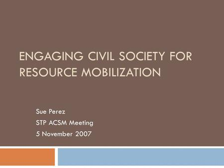 ENGAGING CIVIL SOCIETY FOR RESOURCE MOBILIZATION Sue Perez STP ACSM Meeting 5 November 2007.