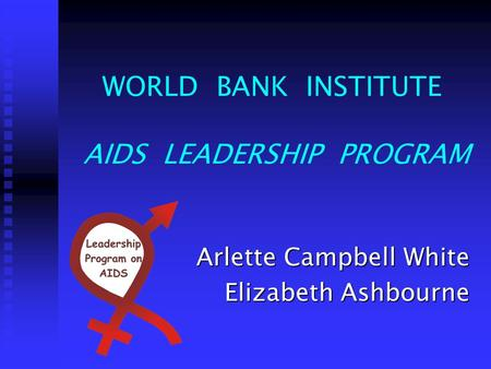 WORLD BANK INSTITUTE AIDS LEADERSHIP PROGRAM Arlette Campbell White Elizabeth Ashbourne.