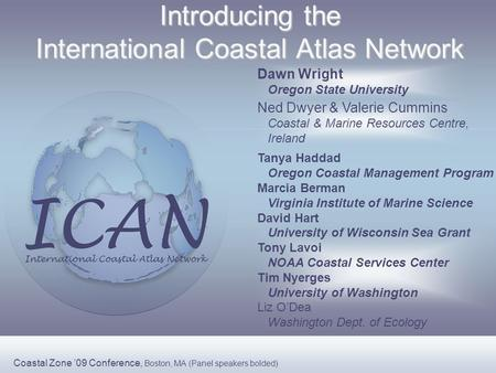 Introducing the International Coastal Atlas Network Ned Dwyer & Valerie Cummins Coastal & Marine Resources Centre, Ireland Dawn Wright Oregon State University.