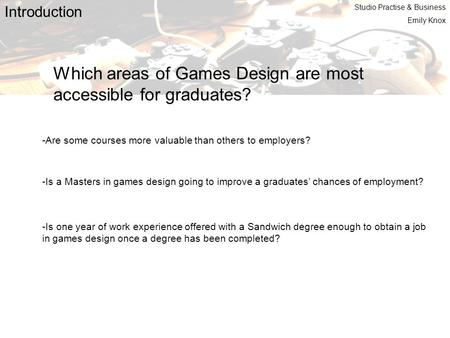 Introduction Which areas of Games Design are most accessible for graduates? -Are some courses more valuable than others to employers? -Is a Masters in.