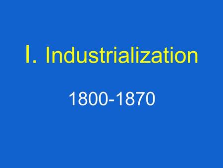 I. Industrialization 1800-1870. Answer these Questions #1: What do you believe is the most important technological innovation in the recent years? #2: