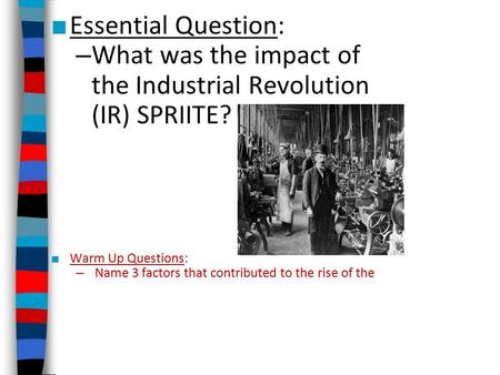 ■ Essential Question: – What was the impact of the Industrial Revolution (IR) SPRIITE? ■ Warm Up Questions: – Name 3 factors that contributed to the rise.