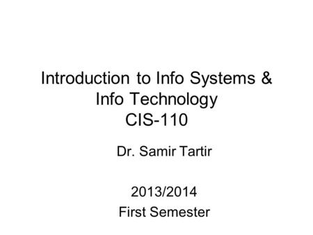 Introduction to Info Systems & Info Technology CIS-110 Dr. Samir Tartir 2013/2014 First Semester.