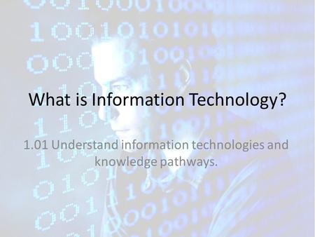 What is Information Technology? 1.01 Understand information technologies and knowledge pathways.