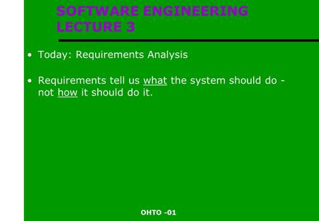 OHTO -01 SOFTWARE ENGINEERING LECTURE 3 Today: Requirements Analysis Requirements tell us what the system should do - not how it should do it.