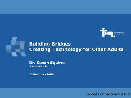 Slide 1 Building Bridges Creating Technology for Older Adults Dr. Susan Squires Senior Scientist 12 February 2009 Social Connection Strand.