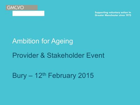 Ambition for Ageing Provider & Stakeholder Event Bury – 12 th February 2015.