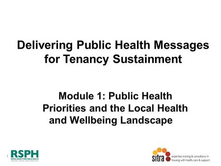 1 Delivering Public Health Messages for Tenancy Sustainment Module 1: Public Health Priorities and the Local Health and Wellbeing Landscape.