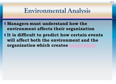 2-1 Environmental Analysis  Managers must understand how the environment affects their organization  It is difficult to predict how certain events will.