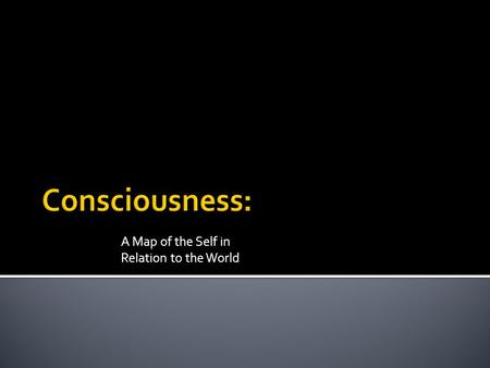 A Map of the Self in Relation to the World.  Consciousness: Our awareness of ourselves and our environment.  In general, if we are actively aware of.