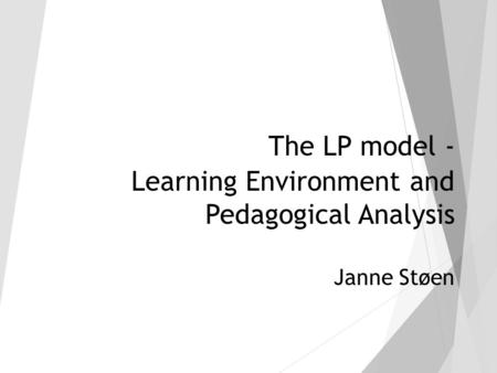 The LP model - Learning Environment and Pedagogical Analysis Janne Støen.