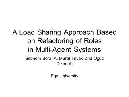 A Load Sharing Approach Based on Refactoring of Roles in Multi-Agent Systems Sebnem Bora, A. Murat Tiryaki and Oguz Dikenelli Ege University.