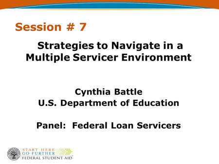 Session # 7 Strategies to Navigate in a Multiple Servicer Environment Cynthia Battle U.S. Department of Education Panel: Federal Loan Servicers.