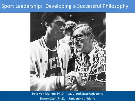 Pete Van Mullem, Ph.D. - St. Cloud State University Sharon Stoll, Ph.D. - University of Idaho Sport Leadership: Developing a Successful Philosophy.