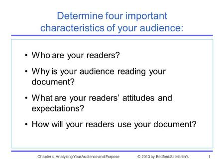 Chapter 4. Analyzing Your Audience and Purpose © 2013 by Bedford/St. Martin's1 Determine four important characteristics of your audience: Who are your.