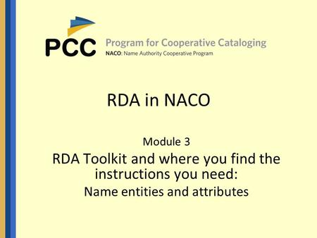 RDA in NACO Module 3 RDA Toolkit and where you find the instructions you need: Name entities and attributes.