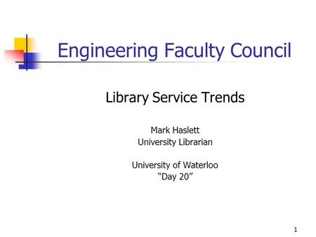"1 Engineering Faculty Council Library Service Trends Mark Haslett University Librarian University of Waterloo ""Day 20"""