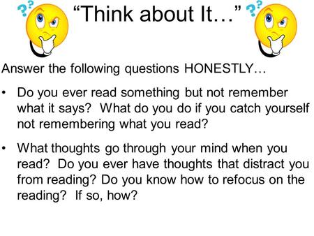 """Think about It…"" Answer the following questions HONESTLY… Do you ever read something but not remember what it says? What do you do if you catch yourself."