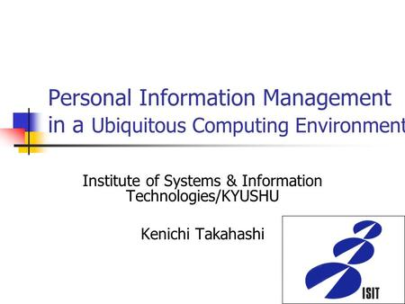 Personal Information Management in a Ubiquitous Computing Environment Institute of Systems & Information Technologies/KYUSHU Kenichi Takahashi.