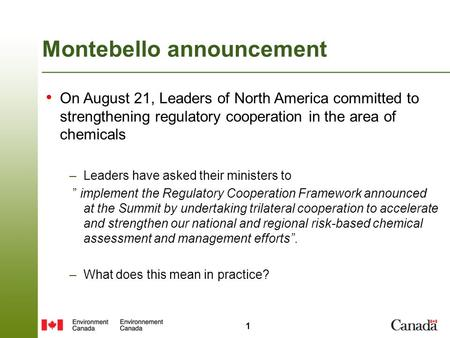 1 Montebello announcement On August 21, Leaders of North America committed to strengthening regulatory cooperation in the area of chemicals –Leaders have.